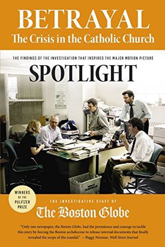 Betrayal: The Crisis in the Catholic Church (The Findings of the Investigation That Inspired the Major Motion Picture ''Spotlight'')