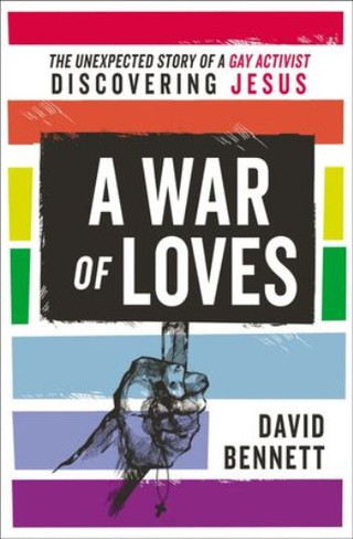 A War Of Loves : The Unexpected Story Of A Gay Activist Discovering Jesus