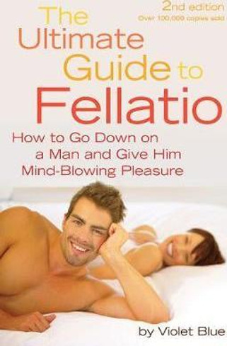 The Ultimate Guide to Fellatio : How to Go Down on a Man and Give Him Mind-Blowing Pleasure