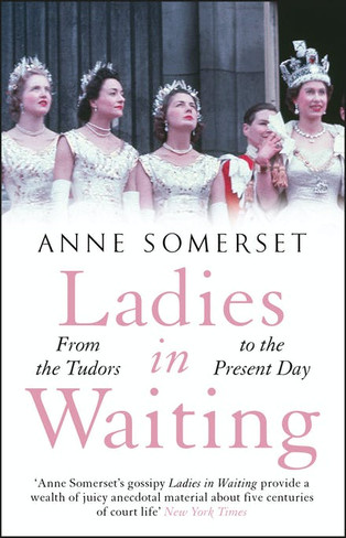Ladies in Waiting : a history of court life from the Tudors to the present day