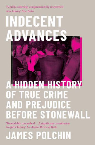 Indecent Advances : A Hidden History of True Crime and Prejudice Before Stonewall (Paperback)