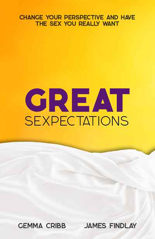 Great Sexpectations: Change your perspective and have the sex you really want