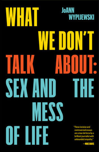 What We Don't Talk About When We Talk About #MeToo (Essays on Sex, Authority and the Mess of Life)