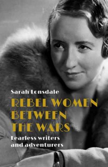 Rebel Women Between the Wars: Fearless Writers and Adventurers