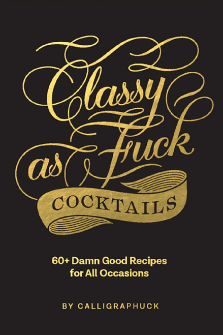 Classy as Fuck Cocktails:  60+ Damn Good Recipes for All Occasions