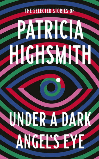 Under a Dark Angel's Eye: The Selected Stories of Patricia Highsmith