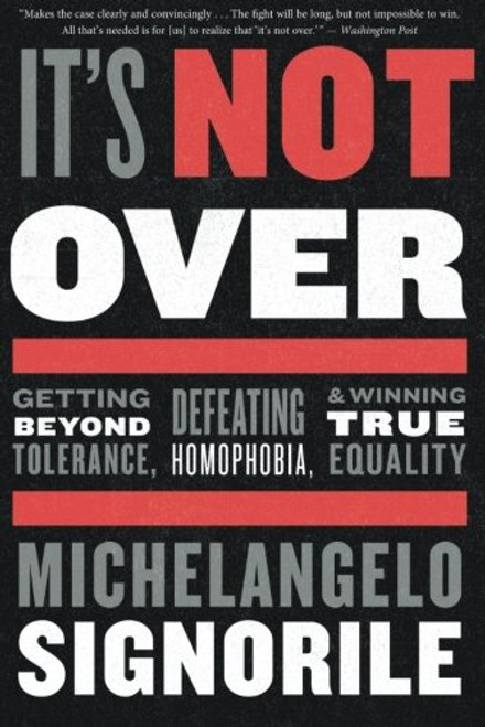 It's Not Over: Getting Beyond Tolerance, Defeating Homophobia, and Winning True Equality