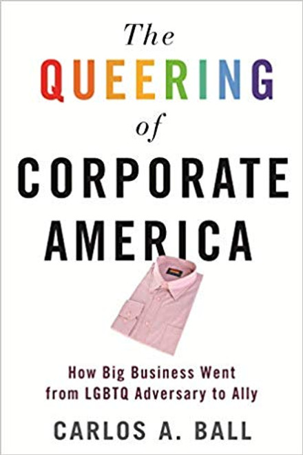 The Queering of Corporate America: How Big Business Went from LGBTQ Adversary to Ally