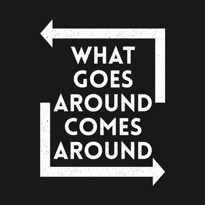 What goes around, comes around!