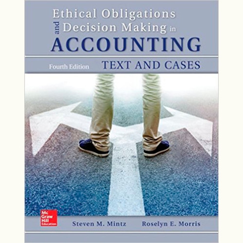 Ethical Obligations and Decision-Making in Accounting: Text and Cases (4th Edition) Steven Mintz and Roselyn Morris
