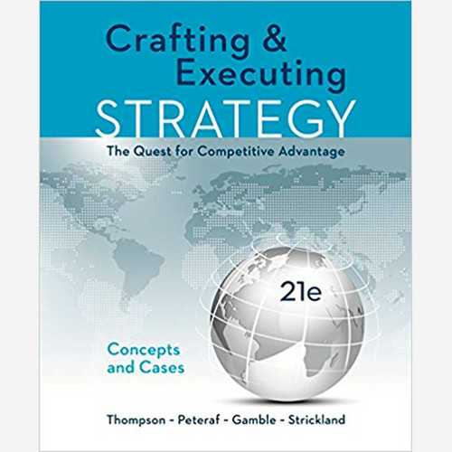 Crafting & Executing Strategy: The Quest for Competitive Advantage: Concepts and Cases (21th Edition) Arthur A. Jr. Thompson, John E. Gamble and Margaret Peteraf | 9781259732782
