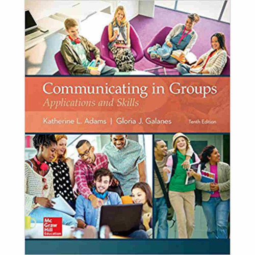 Communicating in Groups: Applications and Skills (10th Edition) Katherine L. Adams and Gloria J Galanes | 9781259870224