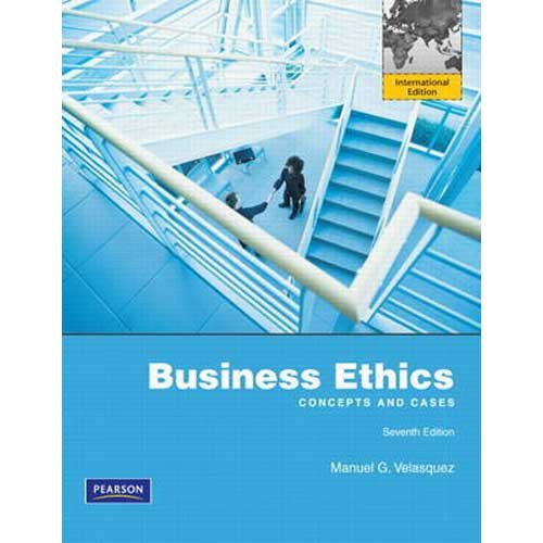Business Ethics: Concepts and Cases (7th Edition) Velasquez