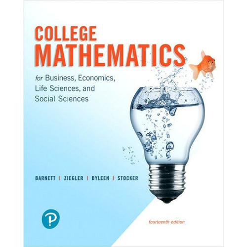 College Mathematics for Business, Economics, Life Sciences, and Social Sciences (14th Edition) Raymond A. Barnett, Michael R. Ziegler, Karl E. Byleen, Christopher J. Stocker | 9780134674148