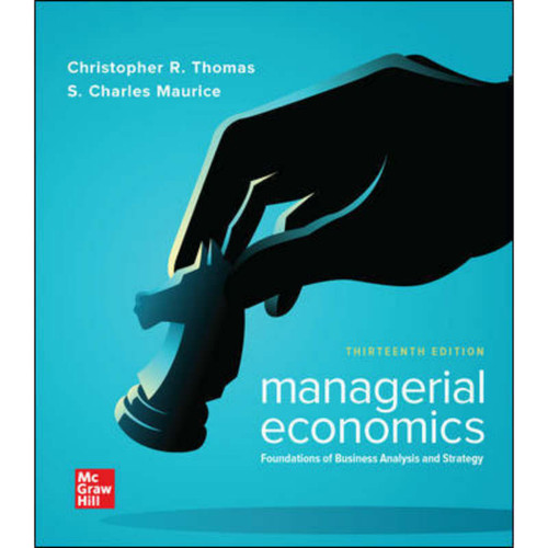 Managerial Economics: Foundations of Business Analysis and Strategy (13th Edition) Christopher Thomas and S. Charles Maurice | 9781260506334