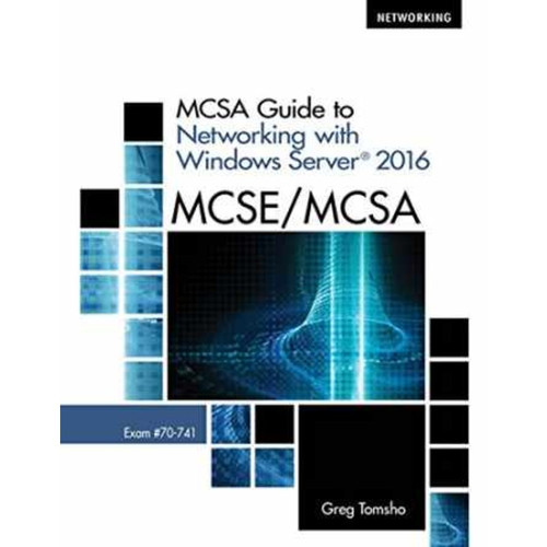 MCSA Guide to Networking with Windows Server 2016 (1st Edition) Greg Tomsho | 9781337400787