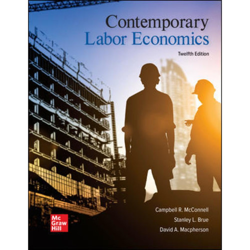 Contemporary Labor Economics (12th Edition) Campbell McConnell, Stanley Brue and David Macpherson | 9781260243055