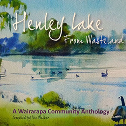 Henley Lake: From Wasteland to Wetland: A Wairarapa Community Anthology compiled By Viv Walker.
