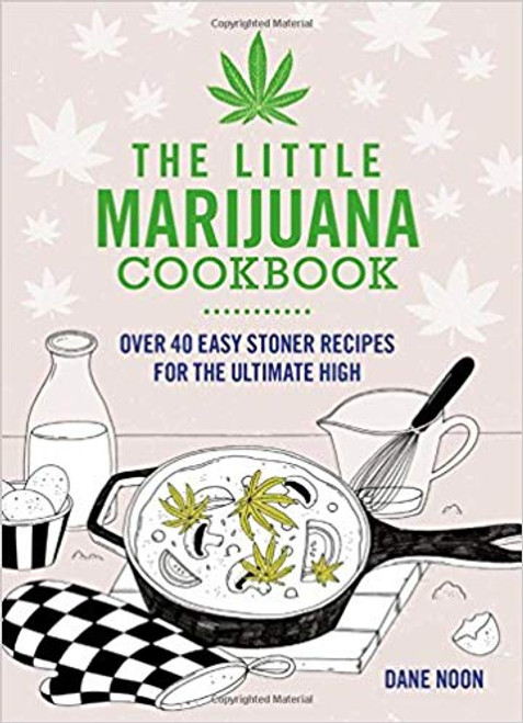 The Little Marijuana Cookbook: Over 40 Easy Stoner Recipes For The Ultimate High