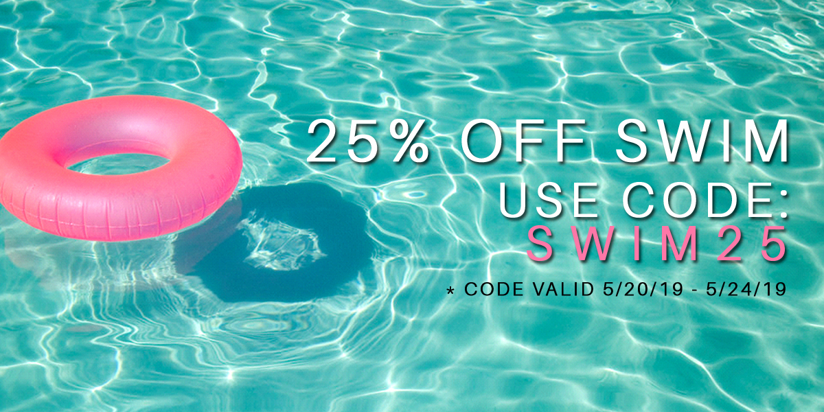 25% off swim use code: SWIM25 *CODE VALID 5/20/19 - 5/24/19