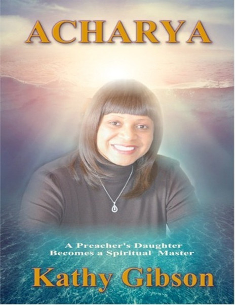 """The Acharya: Preacher's Daughter Becomes a Spiritual Master        Acharya is the story of a young woman's journey from growing up as a Baptist Preacher's Daughter and All American Athlete into a Spiritual Leader and Enlightened Master. Kathy's life has been one of incredible ups and downs. There was a time when she came from the heights of marital and business success, to divorce, bankruptcy, and struggles to feed her infant children. She has always kept her eyes focused steadfastly on her relationship with God. Even from a very young age, she questioned the inconsistencies inherent in the fundamentalist tenets within the Bible and the strict doctrines that often left her unfulfilled.    Acharya Kathy Gibson is dedicated to the principles and actions of evolution. She struggled to pull herself out of a desperate life situation that could have easily crushed her spirit. She learned how to meditate properly, she developed a more personal and fulfilling relationship with God, and she found a mate that helped her secure her relationship with the universe. Acharya means: """"One who leads by example."""" This book will cause tears of sadness and tears of joy. It will ultimately leave you with faith and the belief that God is always with us.       Price: $29.95"""