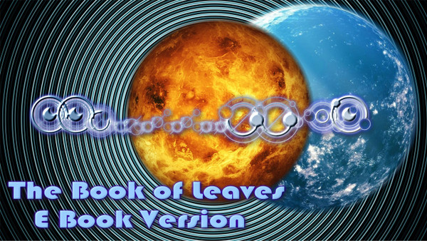 The Book of Leaves                                                             E-Book Version     In the fictionalized account of Leonardo Da Vinci's life that was shown on television, he spent many years looking for a powerful text called The Book of Leaves. The book contained the secrets of the universe and was held by a powerful Order called the Sons of Mithras. The book as mentioned in the television series was totally fictional, as was the Sons of Mithras.  However, the true Book of Leaves was written by Djanth-Thoth, and is controlled by The Order of The Red Dragon.    The True Book of Leaves contains the mysteries of all the galaxies of the universe.  It explains the secrets of alchemy, immortality, enlightenment, healing, and divine power.  The book works exclusively with the unconscious mind and as such contains no instructions, no English, and no guides that the conscious mind can cling to that might interrupt the process.   On television, The Book of Leaves is an enigmatic and mysterious tome, that Leonardo and many key characters thinks might change the known history albeit in different perspectives and for which he and his friends set on a challenging journey and face many dangers. The Book is supposedly hidden in the Vault of Heaven on a foreign continent unknown to the Old World - the New World (American continent).   The Book's origin is speculated by many parties in the series. Al-Rahim, a prominent member of the Sons of Mithras provided an esoteric origin of the Book where it is the collection of cognitive memory of ancient knowledge passed down from one generation to another that aims to revitalize again mankind after the Fall. On the other hand, Pope Sixtus believed that the Book may have Enochian origins as he proposed that it was written by the Nephilim, the offspring of angels and men.   A page of the Book made it first appearance in the bowels of Castel Sant'Angelo, where the pope keeps his Secret Archive. The page is written in an alien language that Leonardo has never seen, but with the wave of the pope's hand, the writing magically switches to Hebrew, then to astrological symbols, and even to strange hexagonal patterns. This is the only place where you can find the Nephilim Version of the book. The symbols are enigmatic and powerful.  They point to a different order of reality and consciousness from our ancient ancestors.    The Order of the Red Dragon has commissioned me to create a volume of The Book of Leave on earth.  This will be a smaller and more affordable text, designed exactly like volume one of the True Book of Leaves.  This shortened version of The Book of Leaves will download the energy of enlightenment, consciousness expansion, and divine power into the user. It is designed to be scanned and not read. There will be no English passages except for the introduction. As you explore the book of leaves, you will not be able to rely upon your conscious mind to guide you.  This is done on purpose.  The conscious mind is a cruel master and intentionally slows down the progress of our spiritual growth.  The Book of Leaves is organized in such a way that your conscious mind is taken out of the equation.  You will not know what each section does.   You will not know when you are working on enlightenment, immortality, divine power, alchemy, or any of the sections of the text.  Your unconscious mind will guide you in using the text.  You may start anywhere in the book and look at each page for as long as you like. Some of the pages will repeat. This is intentional.   Know that whatever section you employ, you will grow and evolve with its use. After this section, there will be no further guidance or instruction. Relax. Allow your mind to experience something new.  Trust in the process of your evolution and growth to guide you.   Djanthi-Thoth   Price: $199.95