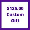 $125.00 Custom Gift
