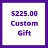 $225.00 Custom Gift