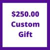 $250.00 Custom Gift