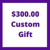 $300.00 Custom Gift