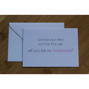 I promise Your Dress won't be that Ugly. Will You be my Bridesmaid?