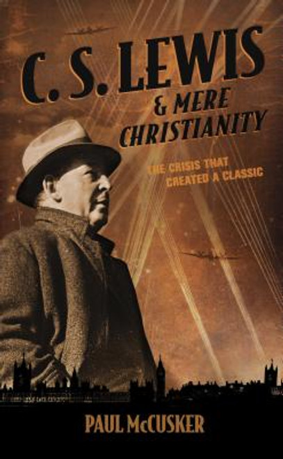 C.S. Lewis & Mere Christianity: The Crisis That Created a Classic