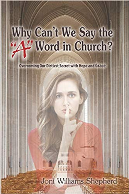 "Why Can't We Say the ""a"" Word in Church?: Overcoming Our Dirtiest Secret with Hope and Grace"