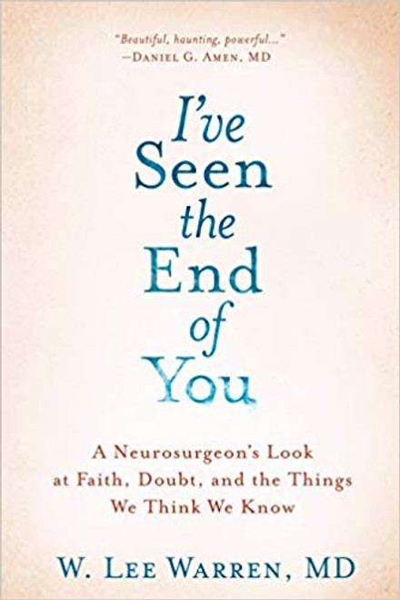 I've Seen the End of You: A Neurosurgeon's Look at Faith, Doubt, and the Things We Think We Know