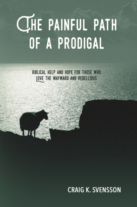 The Painful Path of a Prodigal: Biblical Help and Hope for Those Who Love the Wayward and Rebellious