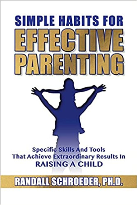 Simple Habits for Effective Parenting: Specific Skills and Tools That Achieve Extraordinary Results in Raising a Child