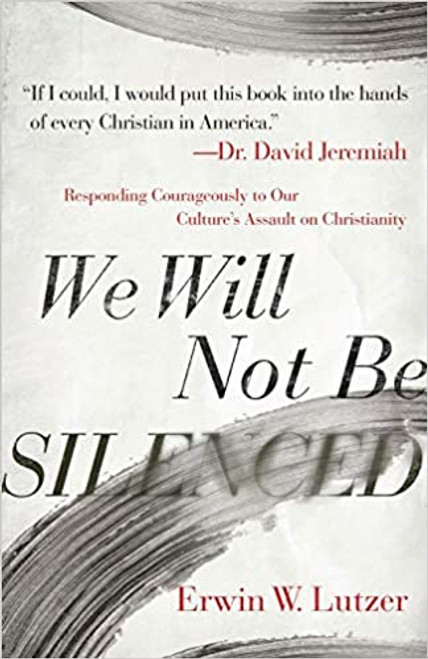 We Will Not Be Silenced: Responding Courageously to Our Culture's Assault on Christianity