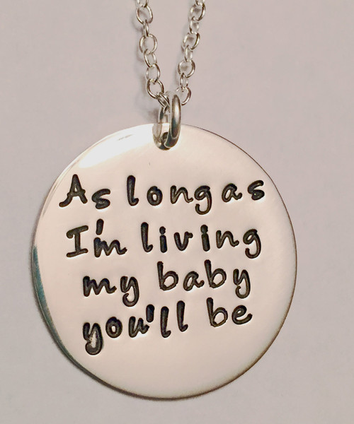 """Hand Stamped Round """"As long as I'm living, my baby you'll be."""" Sterling Silver Necklace with choice of chain. Necklace is shown with a Polished on Solid Sterling Silver Cable Chain. Choose from five custom finish options. Use the drop down menu to add Genuine Swarovski Birthstones.  SIZE: One Solid Sterling Silver 1"""" Round stamped, """"As long as I'm living, my baby you'll be."""""""