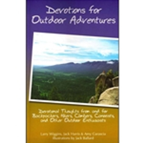 Devotions for Outdoor Adventures: Devotional Thoughts From and for Backpackers, Hikers, Climbers, Canoeists, and Other Outdoor Enthusiasts