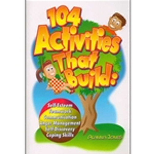 104 Activities That Build: Self-Esteem, Teamwork, Communication, Anger Management, Self-Discovery, and Coping Skills