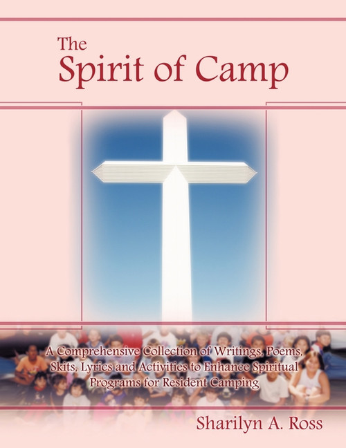 The Spirit of Camp: A Comprehensive Collection of Writings, Poems, Skits, Lyrics and Activities to Enhance Spiritual Programs for Resident Camping
