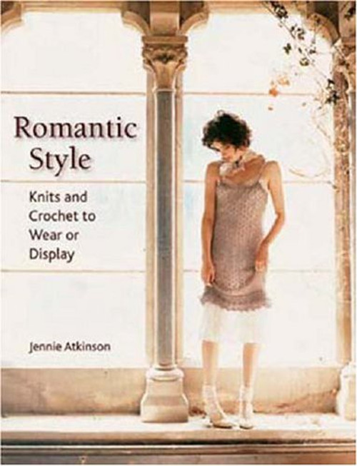 Romantic Style: Knits and Crochet to Wear or Display by Jennie Atkinson