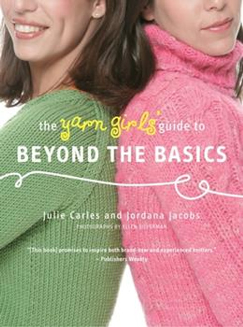 The Yarn Girl's Guide to Beyond the Basics by Julie Carles and Jordana Jacobs