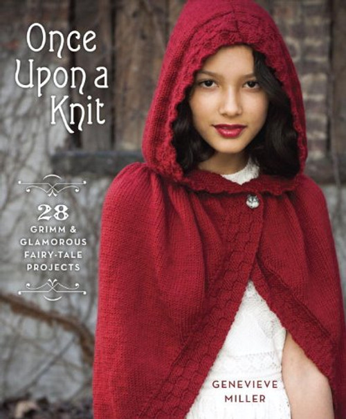 Once Upon a Knit: 28 Grimm & Glamorous Fairy-Tale Projects by Genevieve Miller