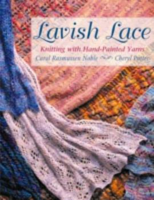 Lavish Lace: Knitting with Hand-Painted Yarns by Carol Rasmussen Noble & Cheryl Potter