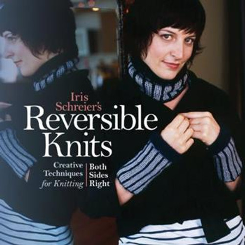 Reversible Knits: Creative Techniques for Knitting Both Sides Right by Iris Schreier