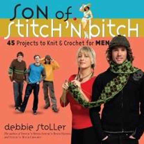Son of Stitch 'N Bitch - 45 Projects to Knit & Crochet for MEN by Debbie Stoller