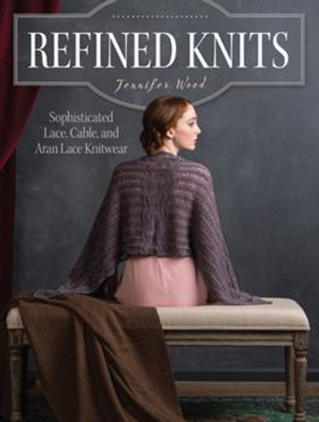 Refined Knits: Sophisticated Lace, Cable, and Aran Lace Knitwear by Jennifer Wood