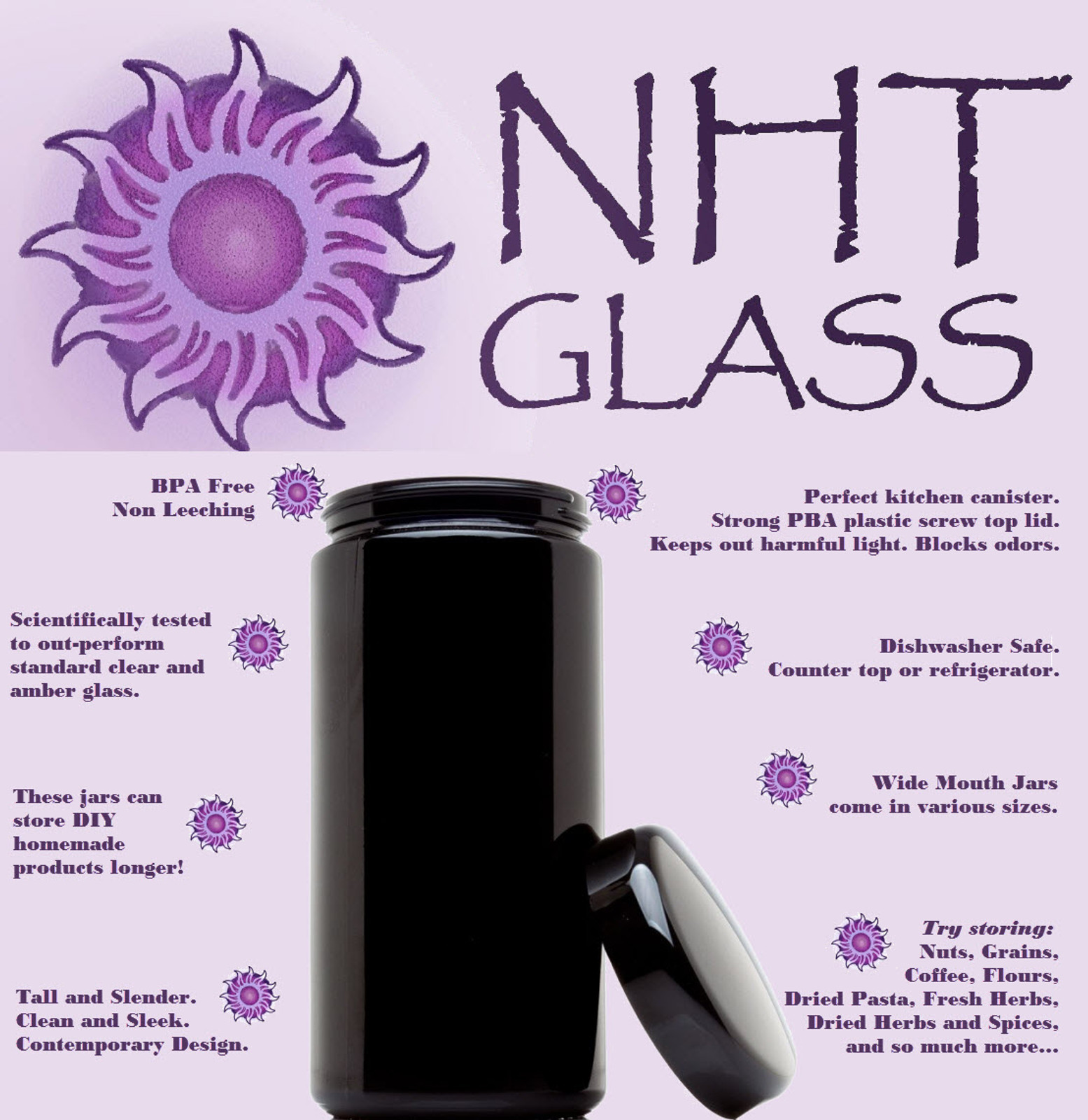 NHT Violet Glass Wide Mouth Jars are tall and slender version of our signature line of violet glass. Slides easily into the front of backpacks, center consoles of cars, desk drawers, counter top, and any cabinets and drawers of your kitchen, bathroom, or around the house. Store medications, super foods, dried, fresh or powdered products.