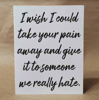 Wish I could take your pain away and give it to someone we really hate | Funny Sympathy Card